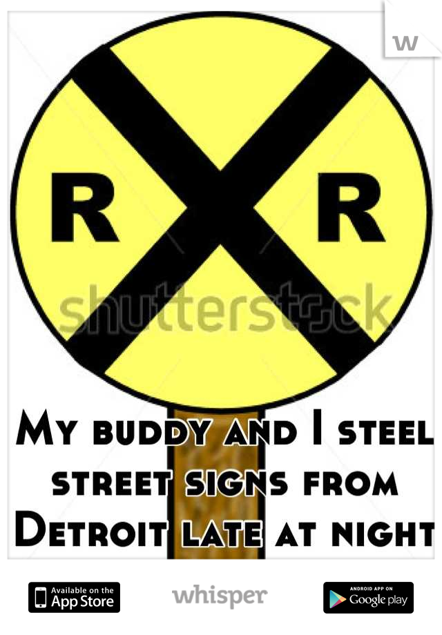 My buddy and I steel street signs from Detroit late at night