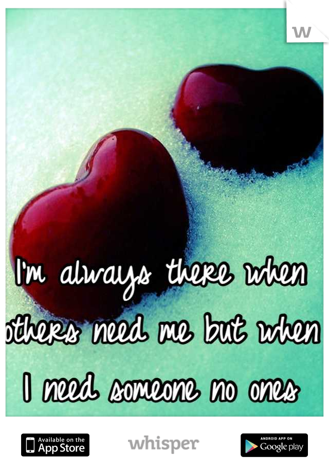 I'm always there when others need me but when I need someone no ones here.