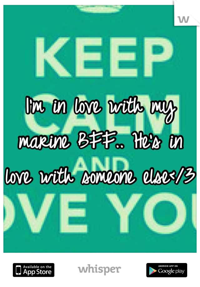 I'm in love with my marine BFF.. He's in love with someone else</3