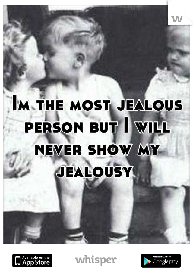 Im the most jealous  person but I will  never show my jealousy
