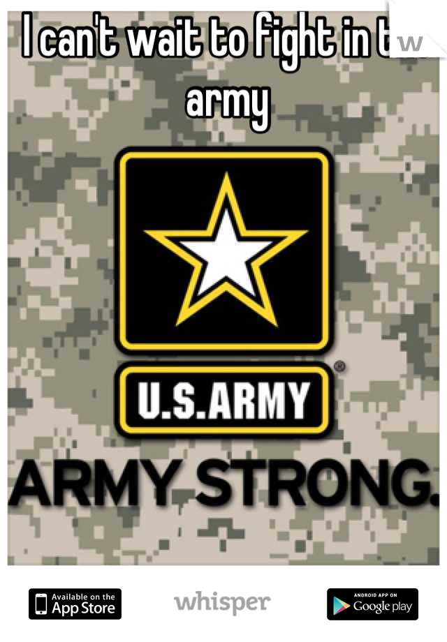 I can't wait to fight in the army