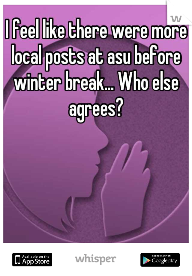 I feel like there were more local posts at asu before winter break... Who else agrees?