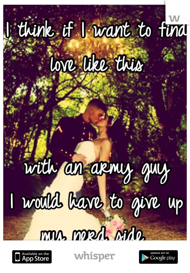 I think if I want to find love like this    with an army guy I would have to give up my nerd side