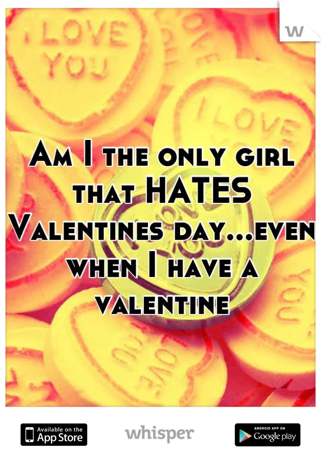 Am I the only girl that HATES Valentines day...even when I have a valentine