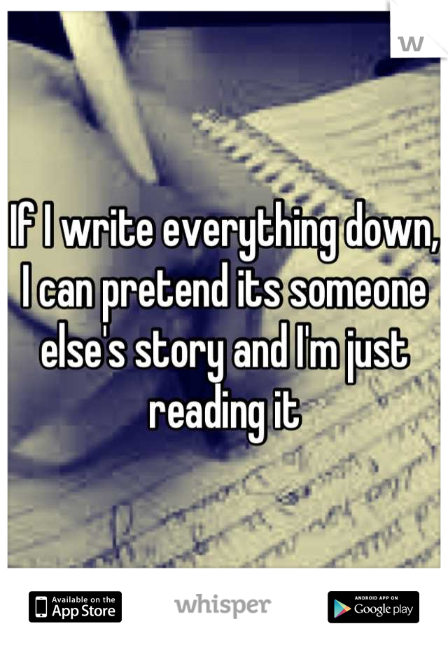 If I write everything down, I can pretend its someone else's story and I'm just reading it
