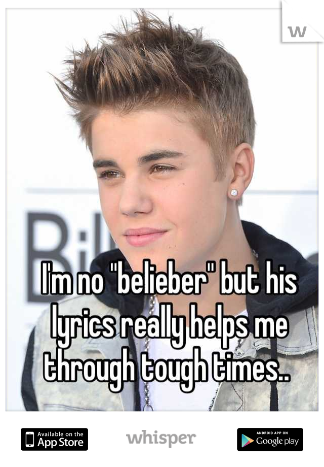 "I'm no ""belieber"" but his lyrics really helps me through tough times.."