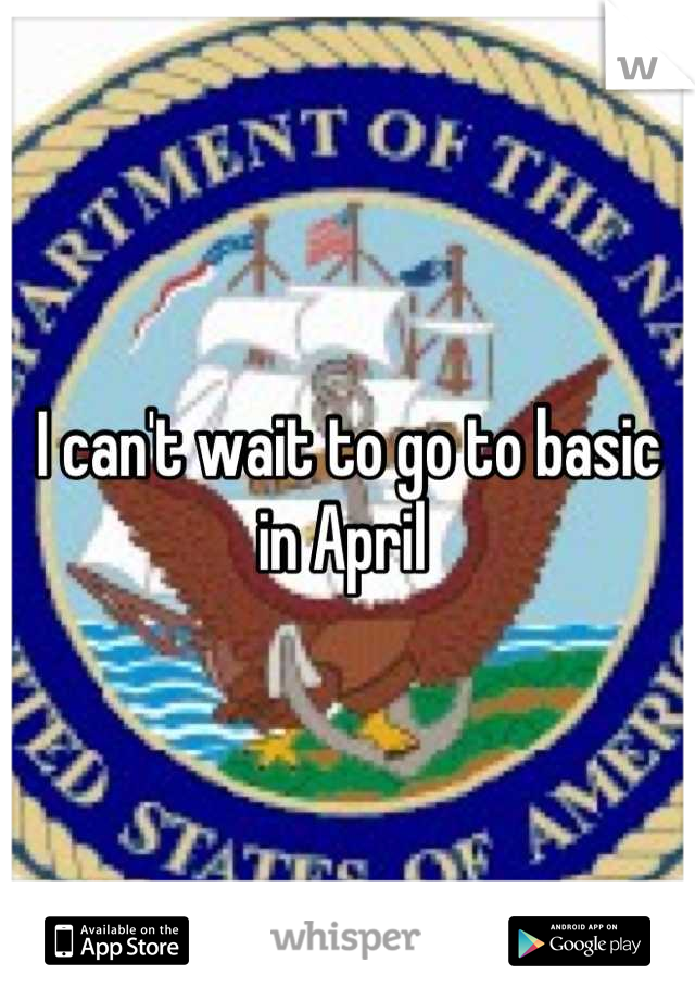 I can't wait to go to basic in April
