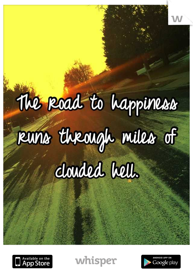 The road to happiness runs through miles of clouded hell.