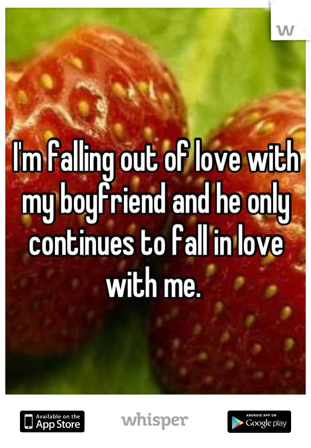 I'm falling out of love with my boyfriend and he only continues to fall in love with me.