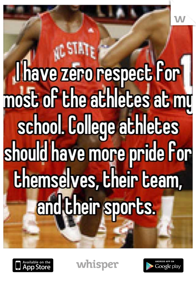 I have zero respect for most of the athletes at my school. College athletes should have more pride for themselves, their team, and their sports.