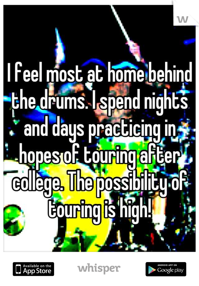 I feel most at home behind the drums. I spend nights and days practicing in hopes of touring after college. The possibility of touring is high!