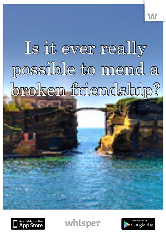 Is it ever really possible to mend a broken friendship?