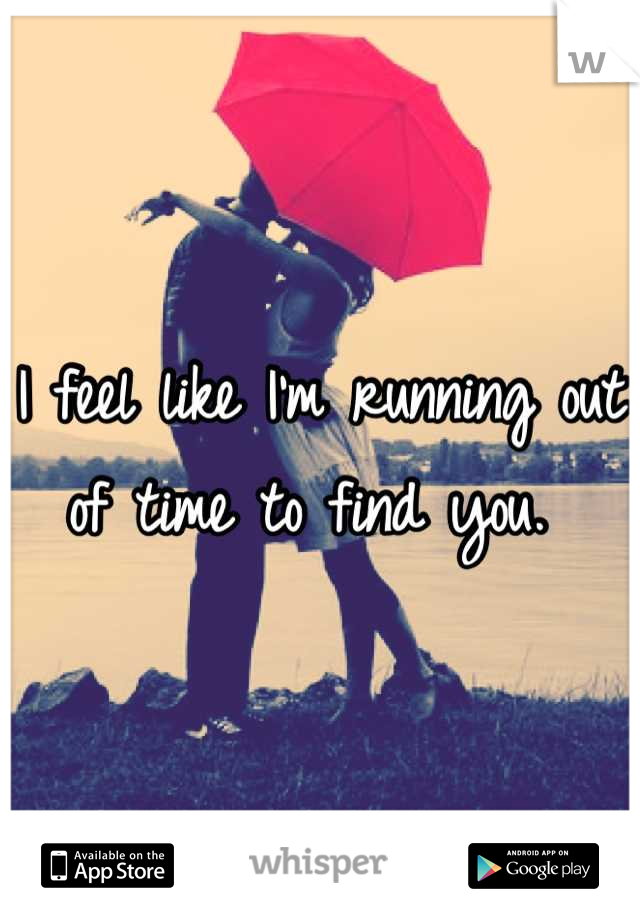 I feel like I'm running out of time to find you.