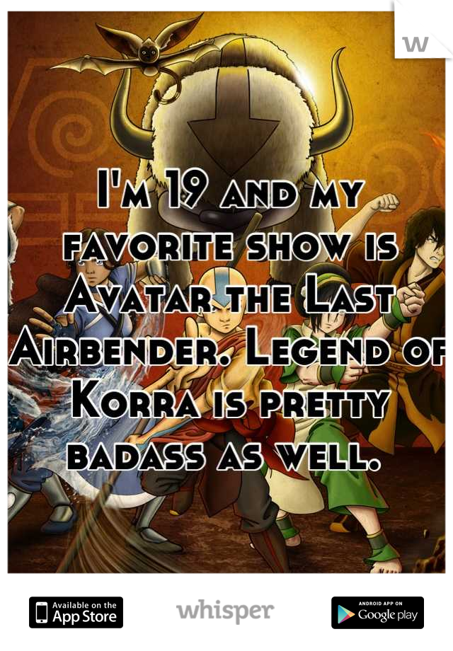 I'm 19 and my favorite show is Avatar the Last Airbender. Legend of Korra is pretty badass as well.