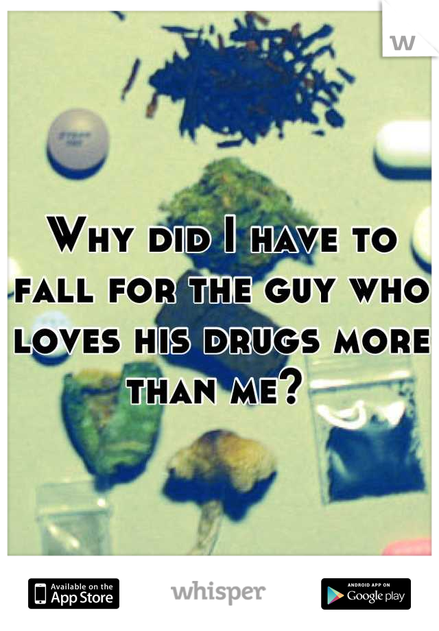 Why did I have to fall for the guy who loves his drugs more than me?