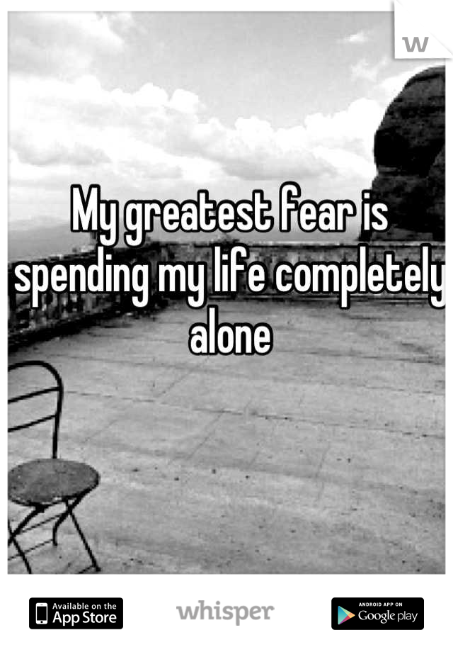 My greatest fear is spending my life completely alone