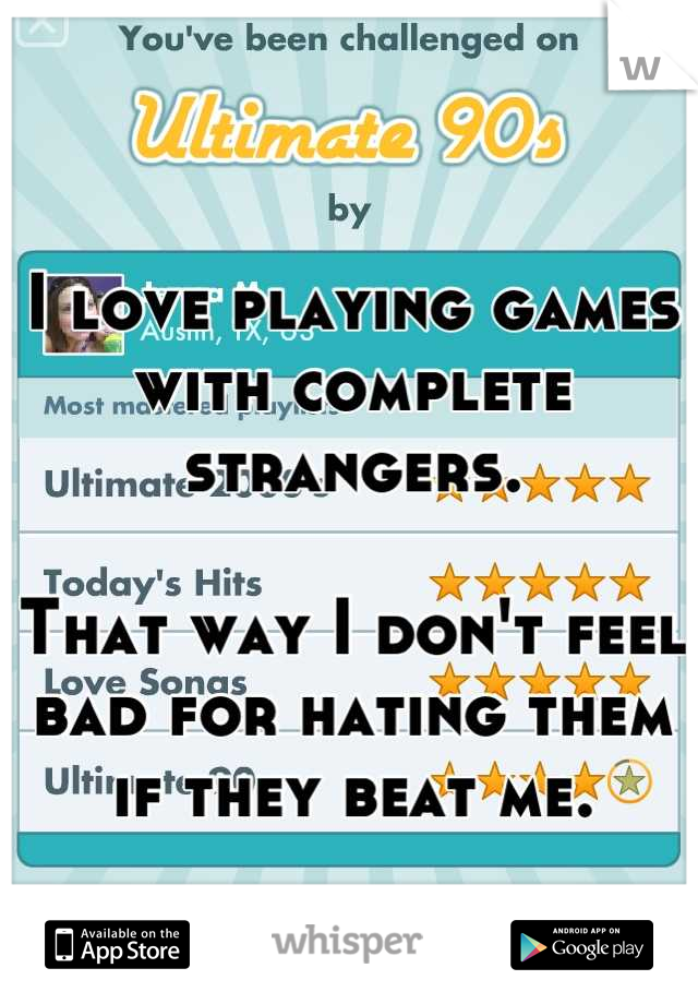 I love playing games with complete strangers.  That way I don't feel bad for hating them if they beat me.