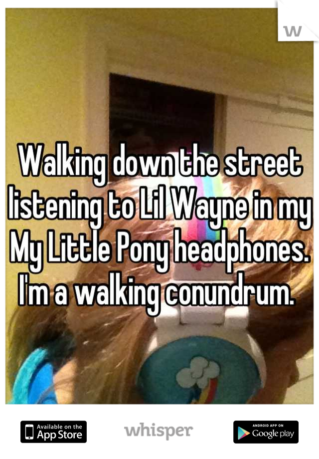 Walking down the street listening to Lil Wayne in my My Little Pony headphones. I'm a walking conundrum.