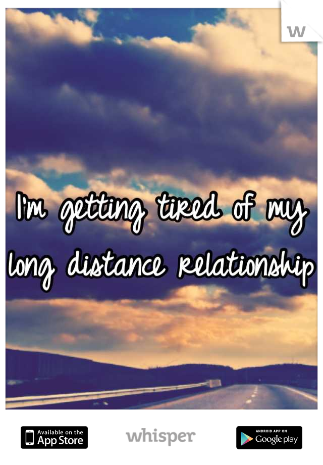 I'm getting tired of my long distance relationship