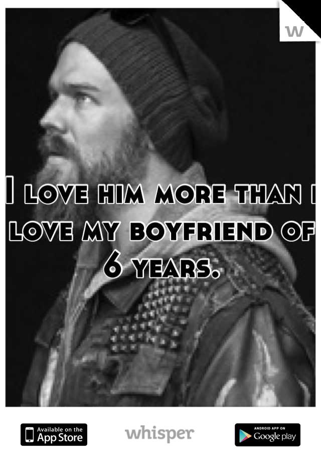 I love him more than i love my boyfriend of 6 years.