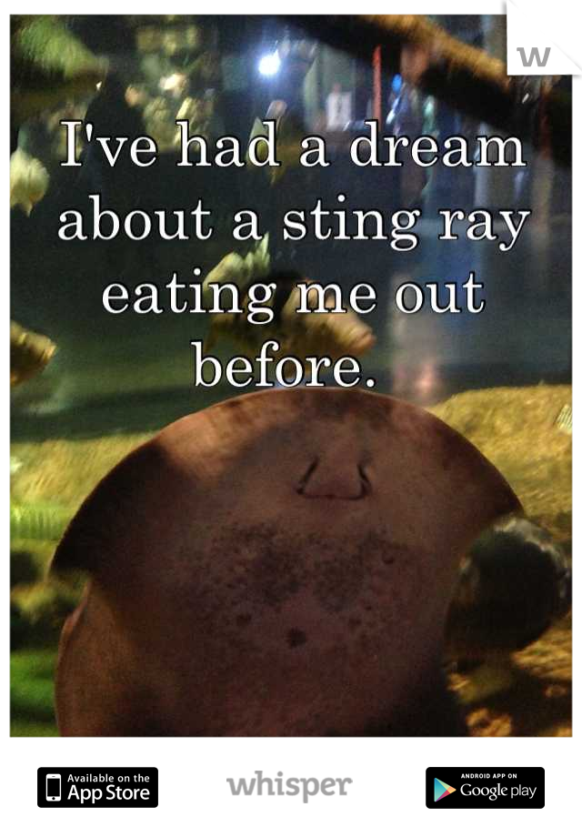 I've had a dream about a sting ray eating me out before.
