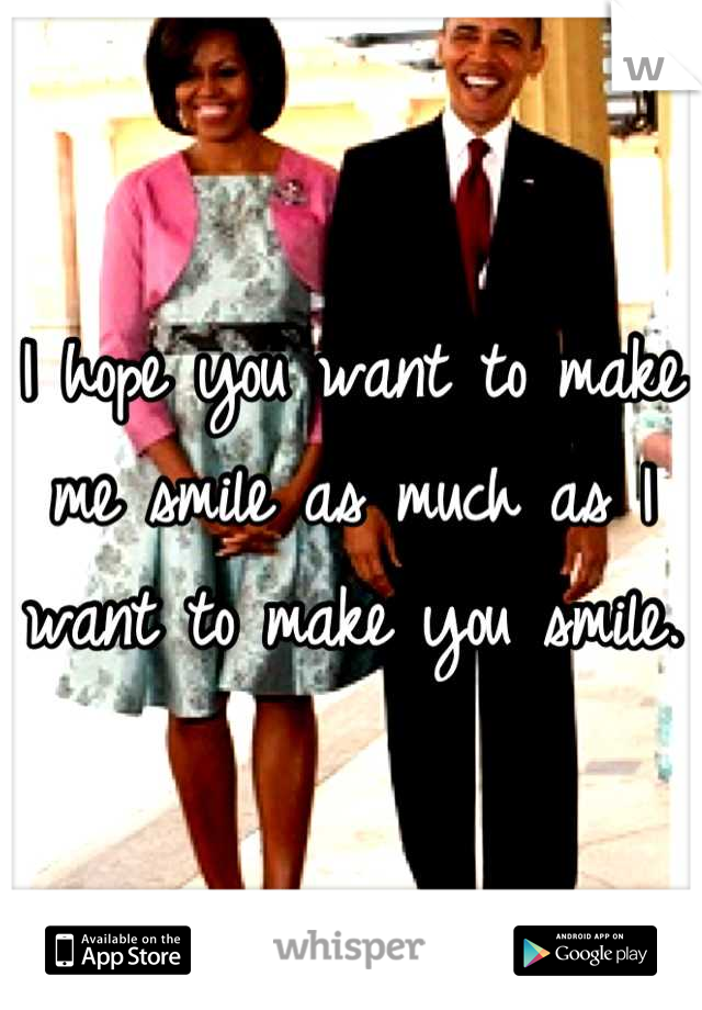 I hope you want to make me smile as much as I want to make you smile.