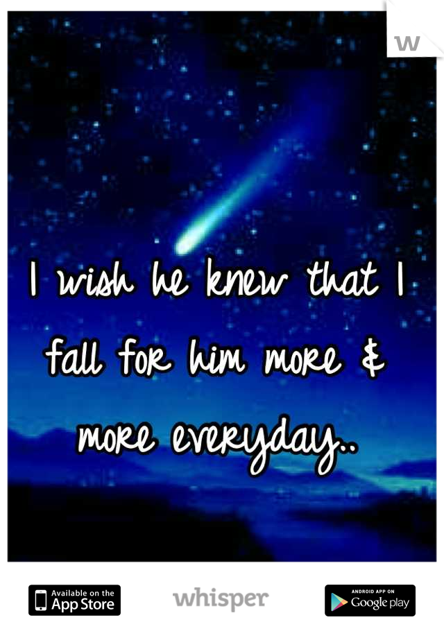 I wish he knew that I fall for him more & more everyday..