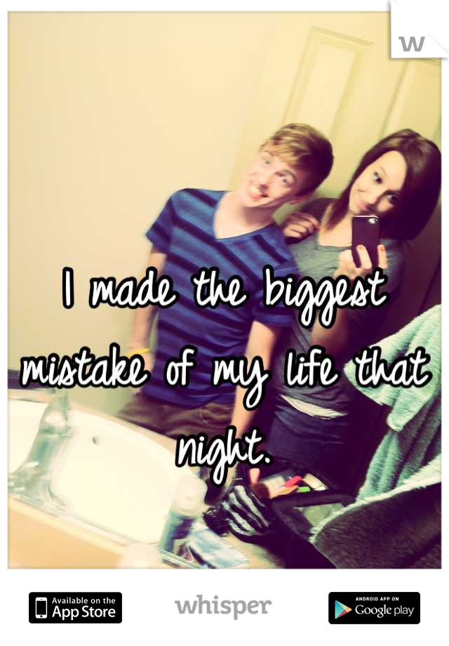 I made the biggest mistake of my life that night.