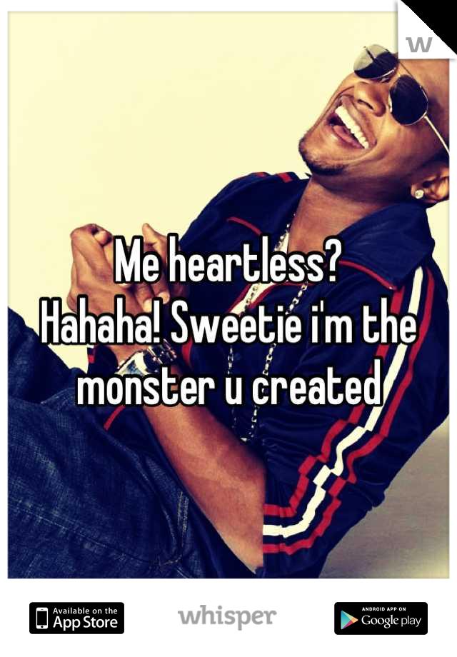 Me heartless?  Hahaha! Sweetie i'm the monster u created