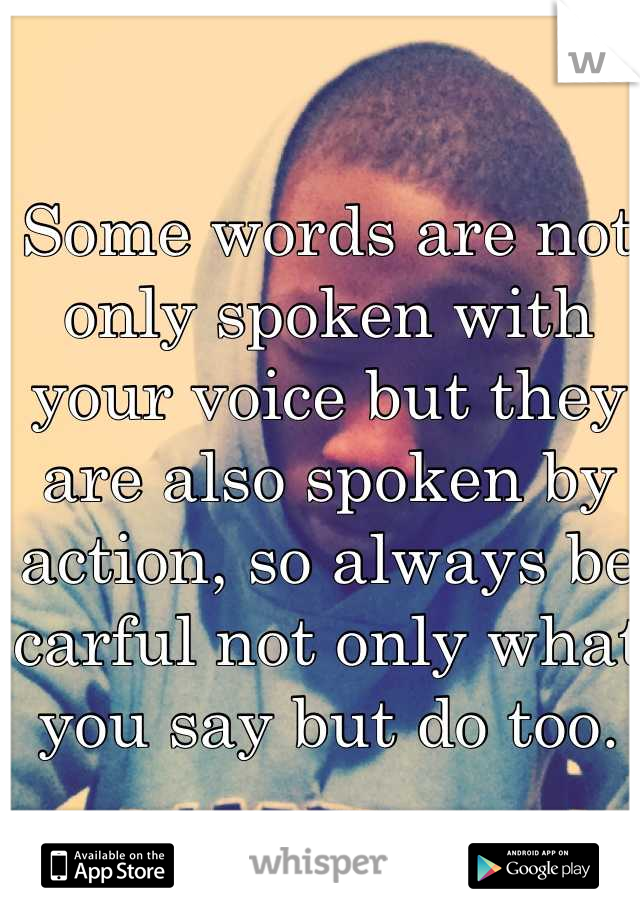 Some words are not only spoken with your voice but they are also spoken by action, so always be carful not only what you say but do too.