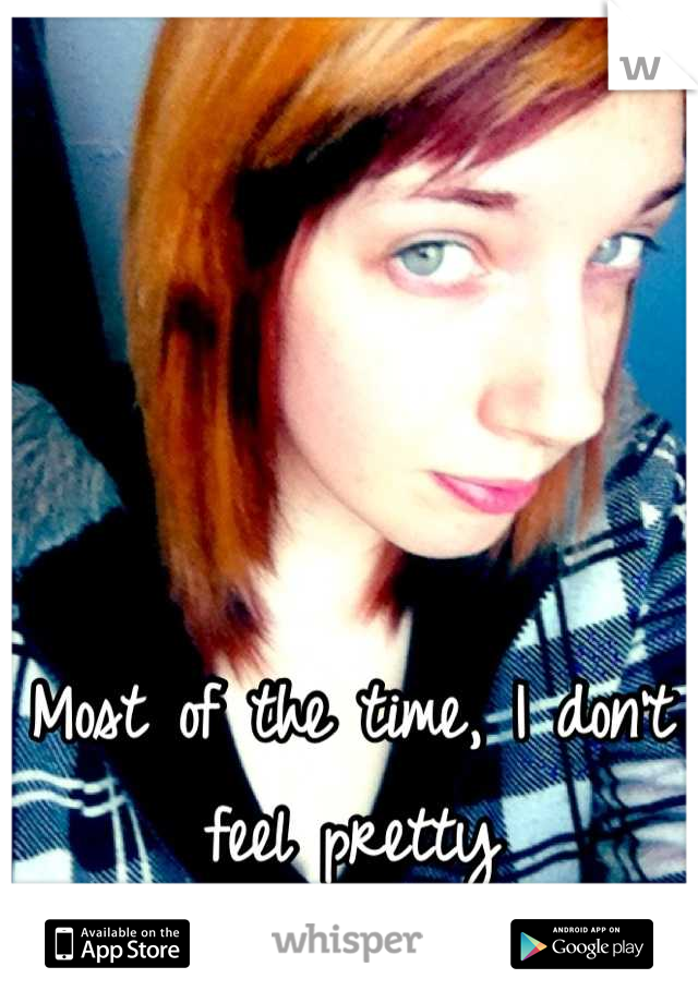 Most of the time, I don't feel pretty