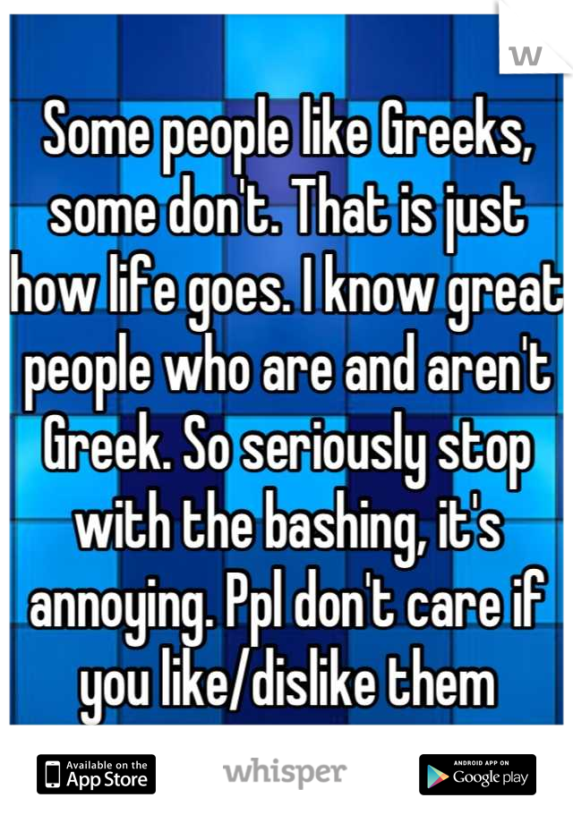 Some people like Greeks, some don't. That is just how life goes. I know great people who are and aren't Greek. So seriously stop with the bashing, it's annoying. Ppl don't care if you like/dislike them