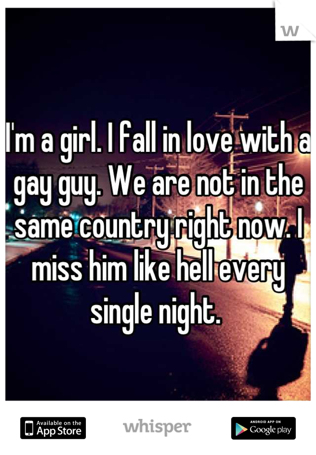 I'm a girl. I fall in love with a gay guy. We are not in the same country right now. I miss him like hell every single night.