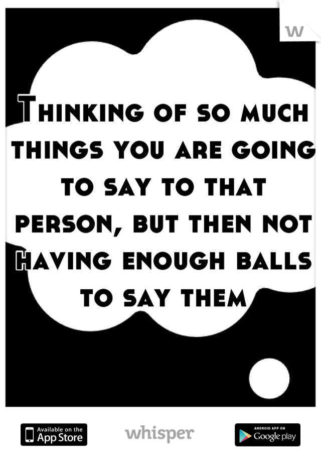 Thinking of so much things you are going to say to that person, but then not having enough balls to say them