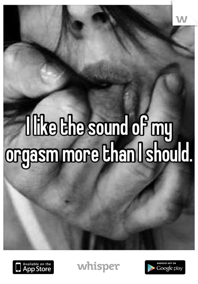 I like the sound of my orgasm more than I should.