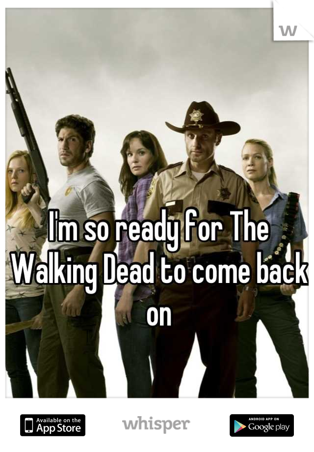 I'm so ready for The Walking Dead to come back on