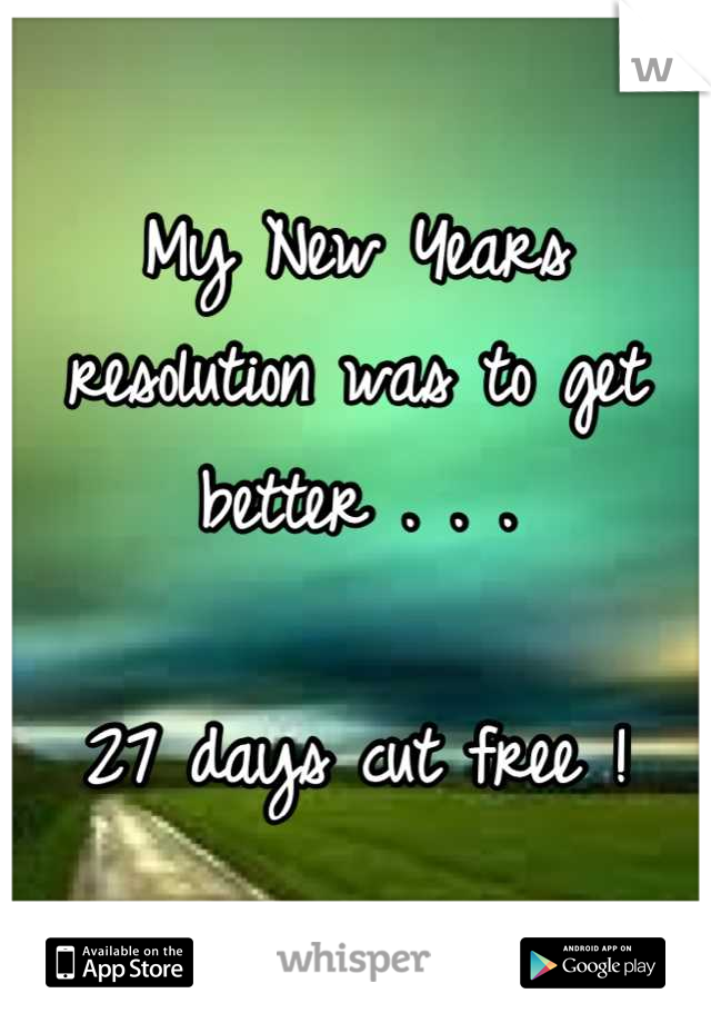My New Years resolution was to get better . . .  27 days cut free !