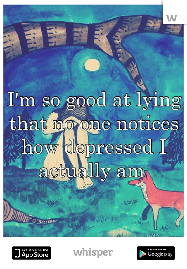 I'm so good at lying that no one notices how depressed I actually am