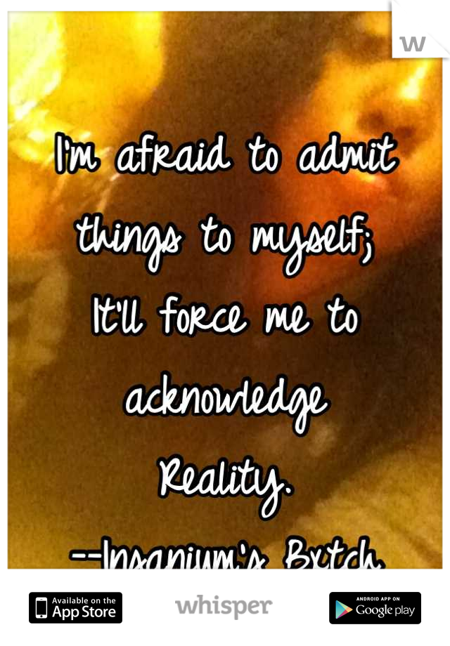 I'm afraid to admit things to myself; It'll force me to acknowledge Reality. --Insanium's Bxtch