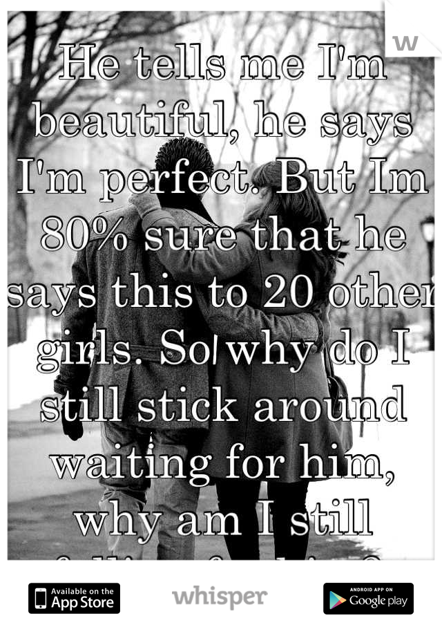 He tells me I'm beautiful, he says I'm perfect. But Im 80% sure that he says this to 20 other girls. So why do I still stick around waiting for him, why am I still falling for him?