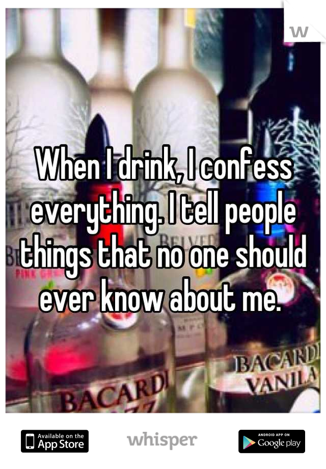 When I drink, I confess everything. I tell people things that no one should ever know about me.