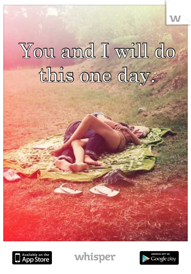 You and I will do this one day.