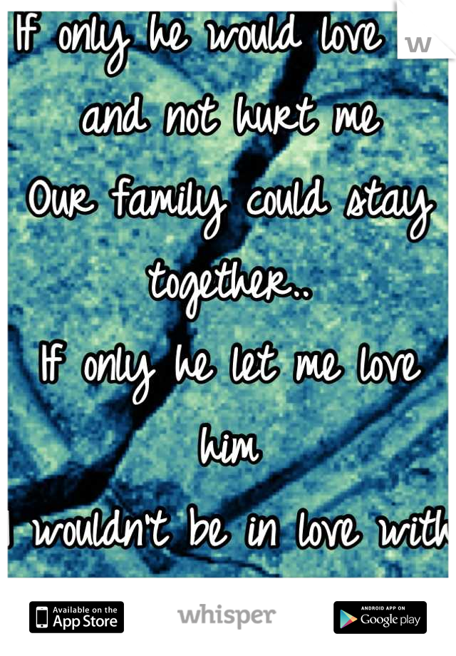 If only he would love me and not hurt me Our family could stay together.. If only he let me love him I wouldn't be in love with another.
