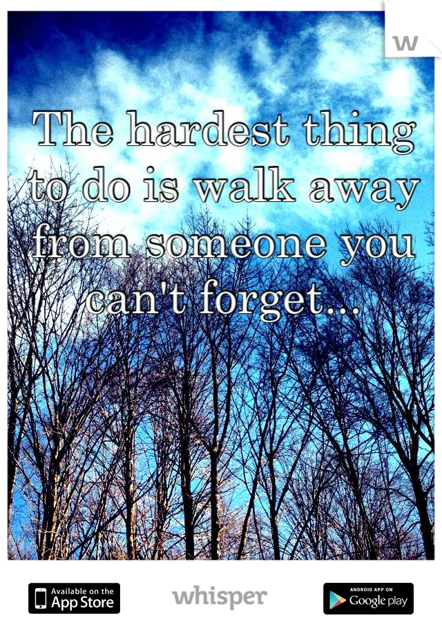 The hardest thing to do is walk away from someone you can't forget...