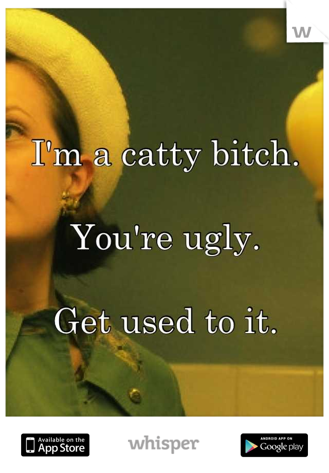 I'm a catty bitch.  You're ugly.  Get used to it.