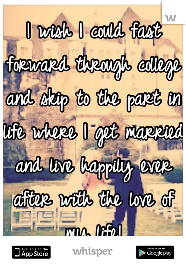 I wish I could fast forward through college and skip to the part in life where I get married and live happily ever after with the love of my life!