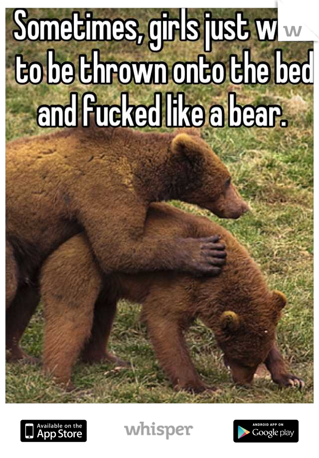 Sometimes, girls just want to be thrown onto the bed and fucked like a bear.