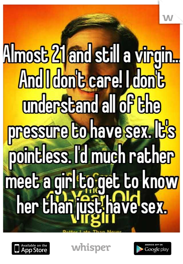 Almost 21 and still a virgin... And I don't care! I don't understand all of the pressure to have sex. It's pointless. I'd much rather meet a girl to get to know her than just have sex.