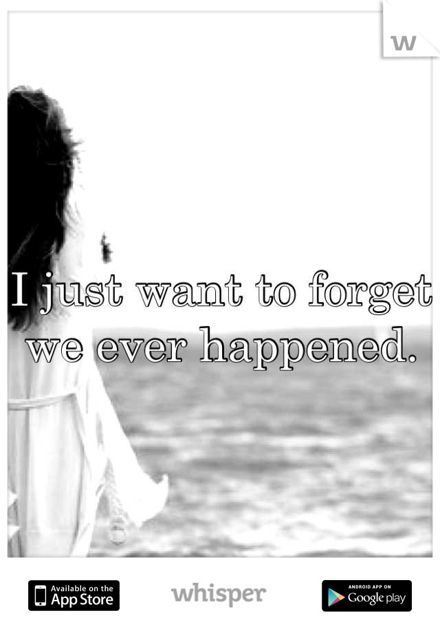 I just want to forget we ever happened.