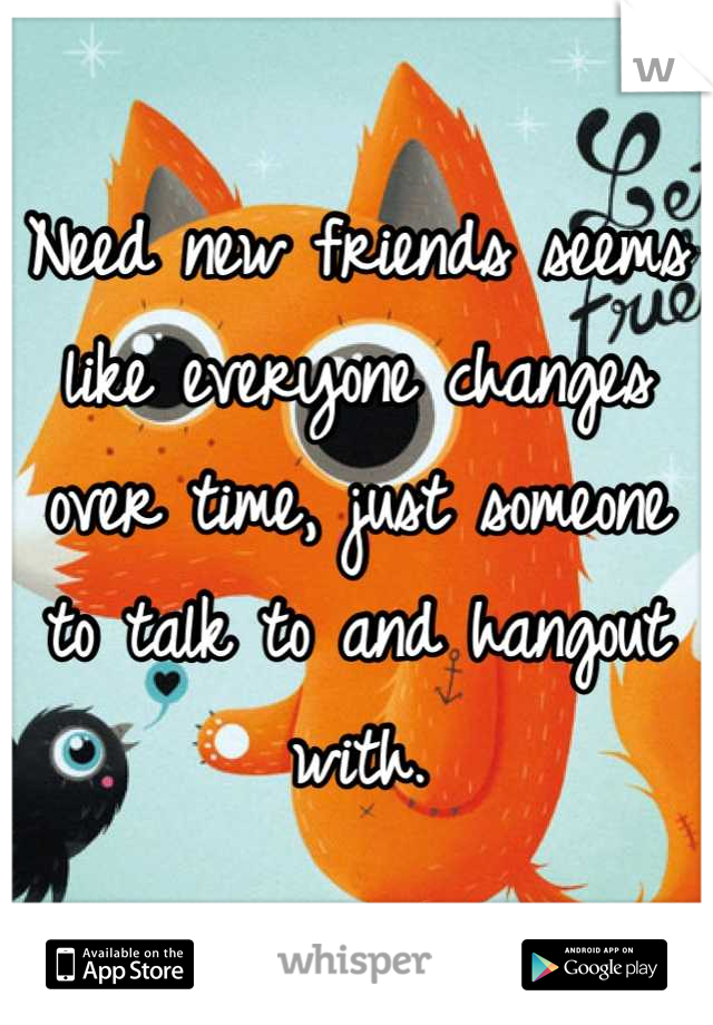 Need new friends seems like everyone changes over time, just someone to talk to and hangout with.
